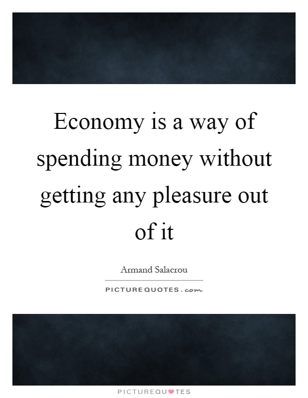 Economy is a way of spending money without getting any pleasure out of it Picture Quote #1