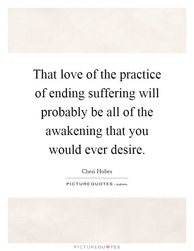 That love of the practice of ending suffering will probably be all of the awakening that you would ever desire Picture Quote #1