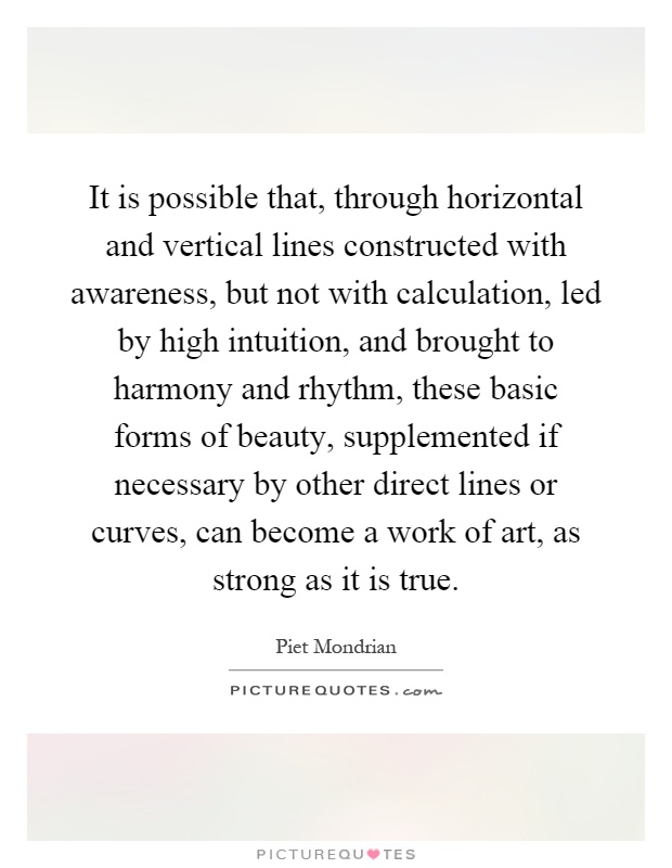 It is possible that, through horizontal and vertical lines constructed with awareness, but not with calculation, led by high intuition, and brought to harmony and rhythm, these basic forms of beauty, supplemented if necessary by other direct lines or curves, can become a work of art, as strong as it is true Picture Quote #1