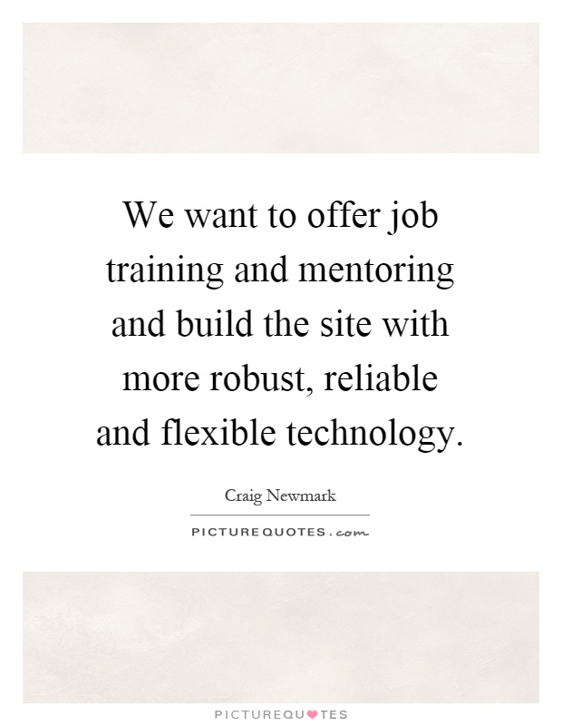 We want to offer job training and mentoring and build the site with more robust, reliable and flexible technology Picture Quote #1