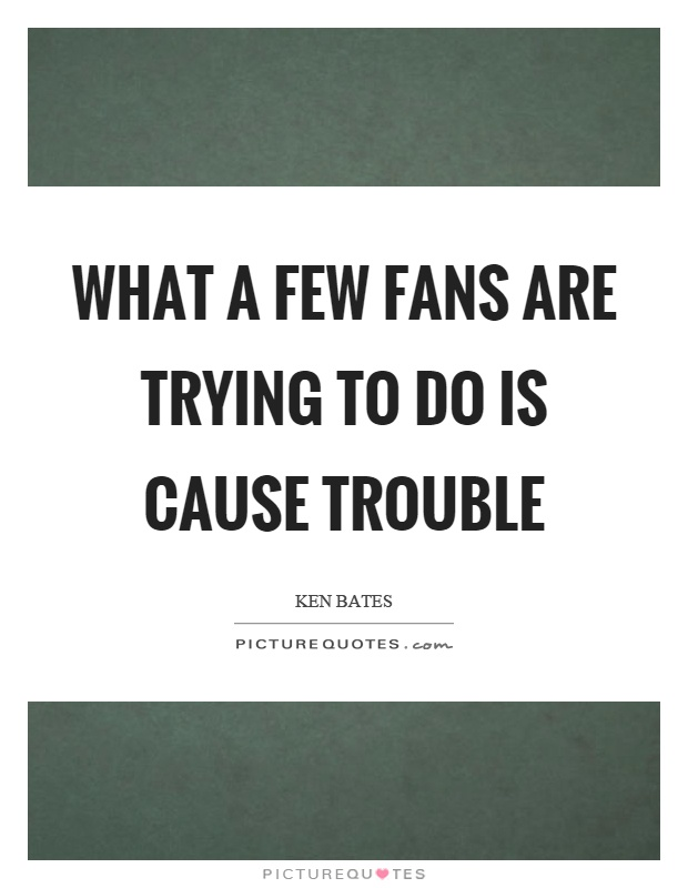 What a few fans are trying to do is cause trouble Picture Quote #1