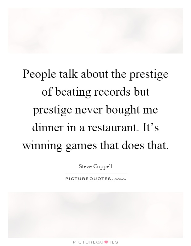 People talk about the prestige of beating records but prestige never bought me dinner in a restaurant. It's winning games that does that Picture Quote #1