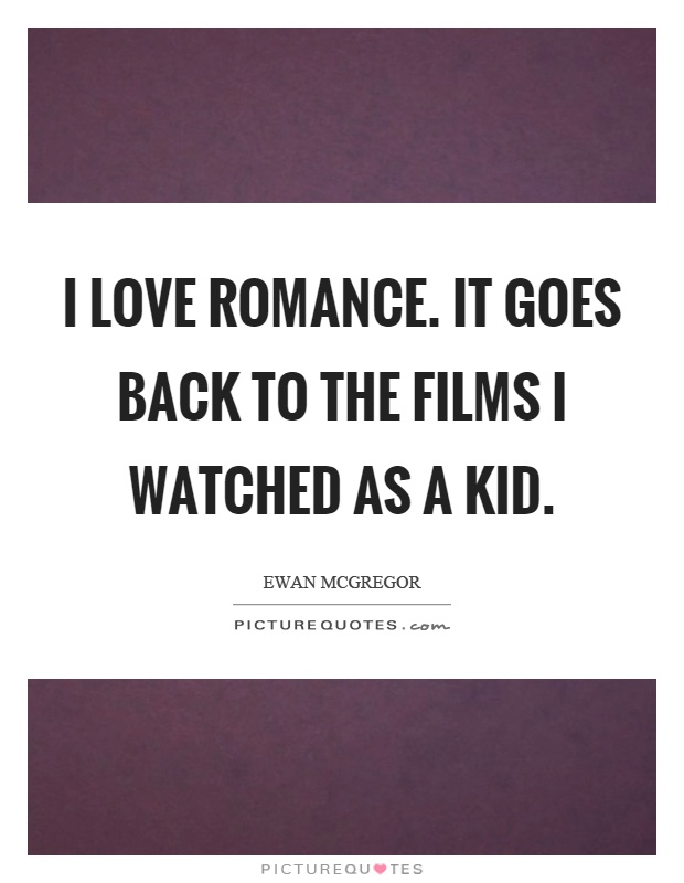 I love romance. It goes back to the films I watched as a kid Picture Quote #1