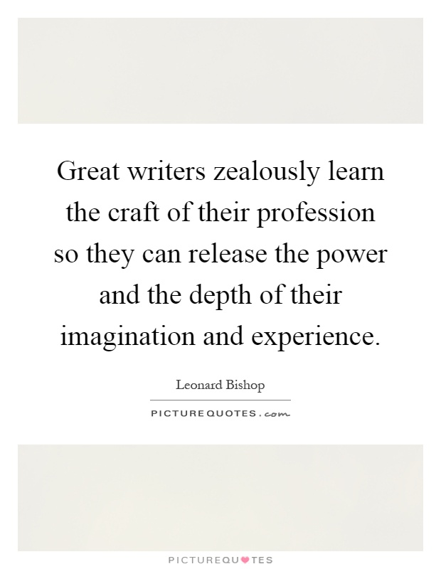 Great writers zealously learn the craft of their profession so they can release the power and the depth of their imagination and experience Picture Quote #1