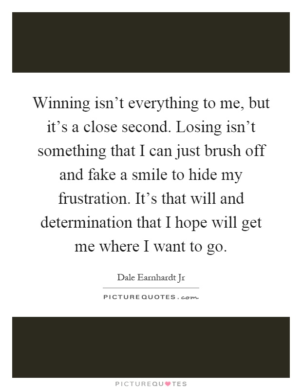 Winning isn't everything to me, but it's a close second. Losing isn't something that I can just brush off and fake a smile to hide my frustration. It's that will and determination that I hope will get me where I want to go Picture Quote #1