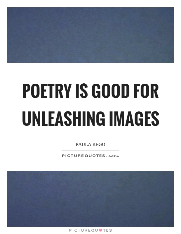 Poetry is good for unleashing images Picture Quote #1