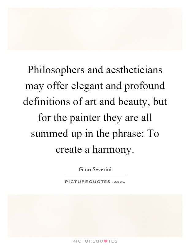 Philosophers and aestheticians may offer elegant and profound definitions of art and beauty, but for the painter they are all summed up in the phrase: To create a harmony Picture Quote #1