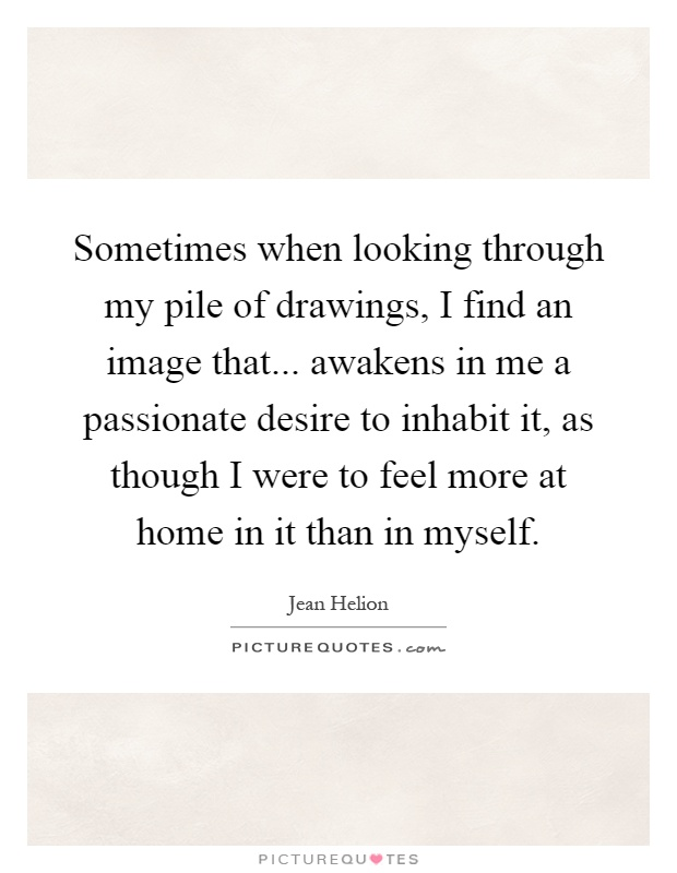 Sometimes when looking through my pile of drawings, I find an image that... awakens in me a passionate desire to inhabit it, as though I were to feel more at home in it than in myself Picture Quote #1