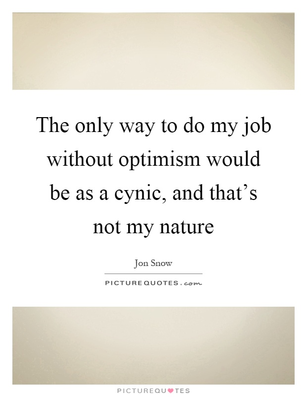 The only way to do my job without optimism would be as a cynic, and that's not my nature Picture Quote #1