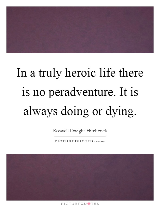 In a truly heroic life there is no peradventure. It is always doing or dying Picture Quote #1