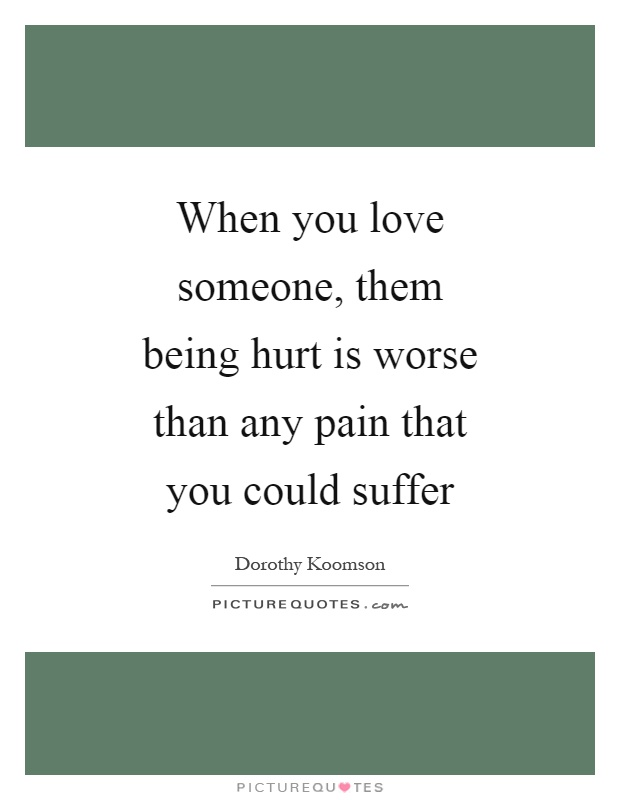 When you love someone, them being hurt is worse than any pain that you could suffer Picture Quote #1