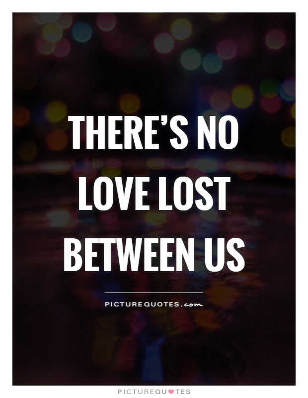 There's no love lost between us Picture Quote #1