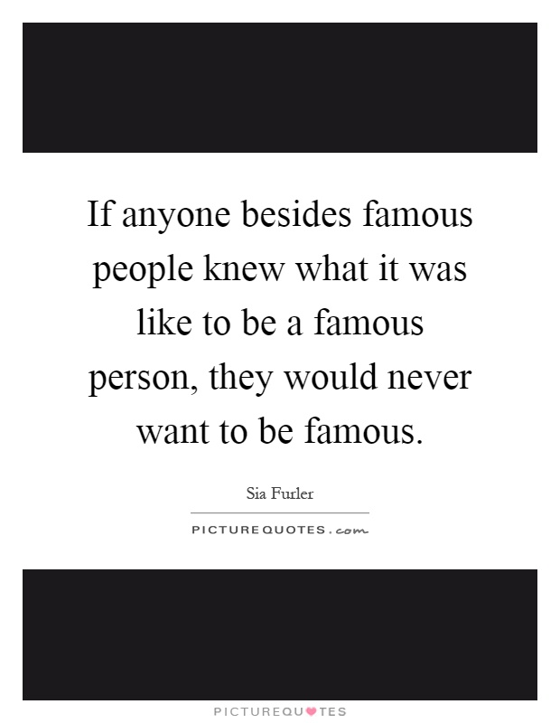 If anyone besides famous people knew what it was like to be a famous person, they would never want to be famous Picture Quote #1