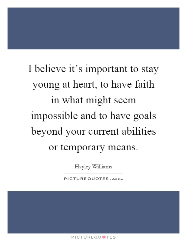 I believe it's important to stay young at heart, to have faith in what might seem impossible and to have goals beyond your current abilities or temporary means Picture Quote #1