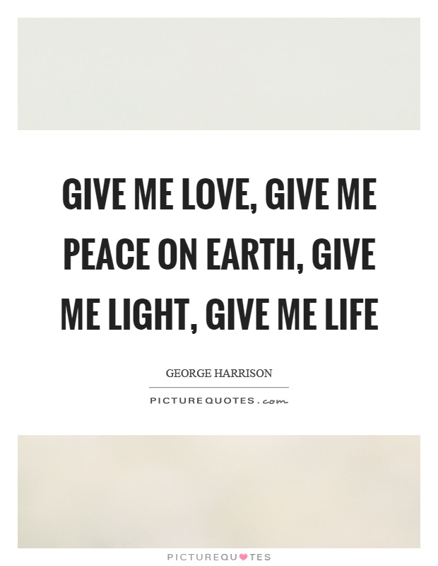 Give me love, give me peace on earth, give me light, give me life Picture Quote #1