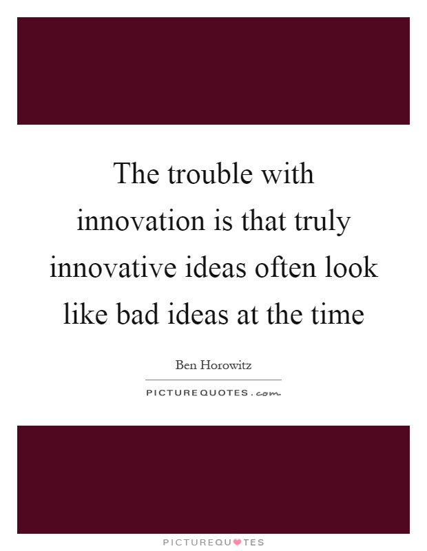 The trouble with innovation is that truly innovative ideas often look like bad ideas at the time Picture Quote #1