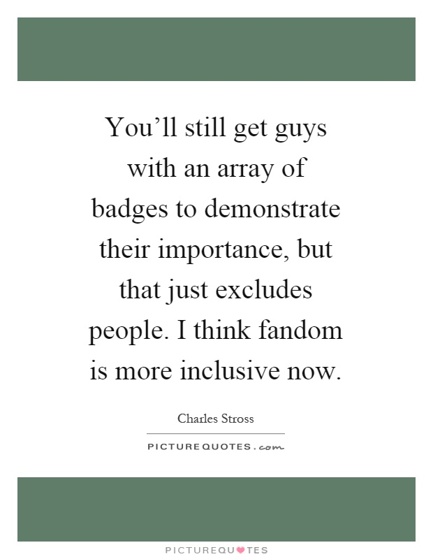 You'll still get guys with an array of badges to demonstrate their importance, but that just excludes people. I think fandom is more inclusive now Picture Quote #1