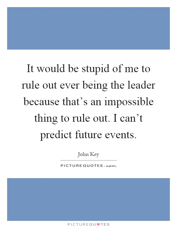 It would be stupid of me to rule out ever being the leader because that's an impossible thing to rule out. I can't predict future events Picture Quote #1