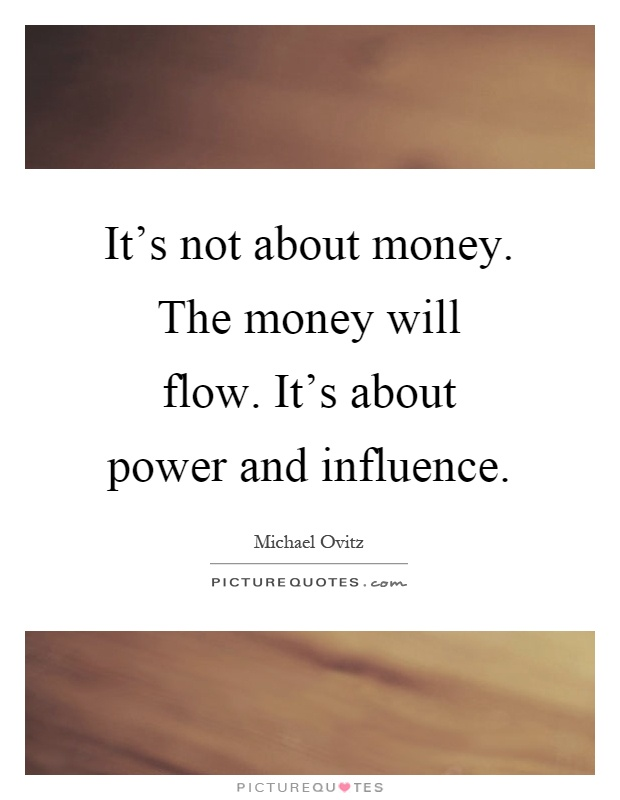 It's not about money. The money will flow. It's about power and influence Picture Quote #1