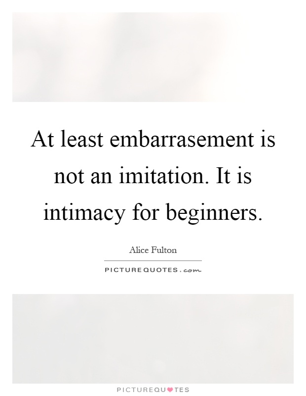 At least embarrasement is not an imitation. It is intimacy for beginners Picture Quote #1