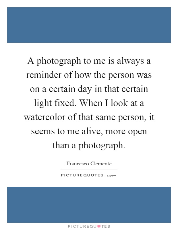 A photograph to me is always a reminder of how the person was on a certain day in that certain light fixed. When I look at a watercolor of that same person, it seems to me alive, more open than a photograph Picture Quote #1