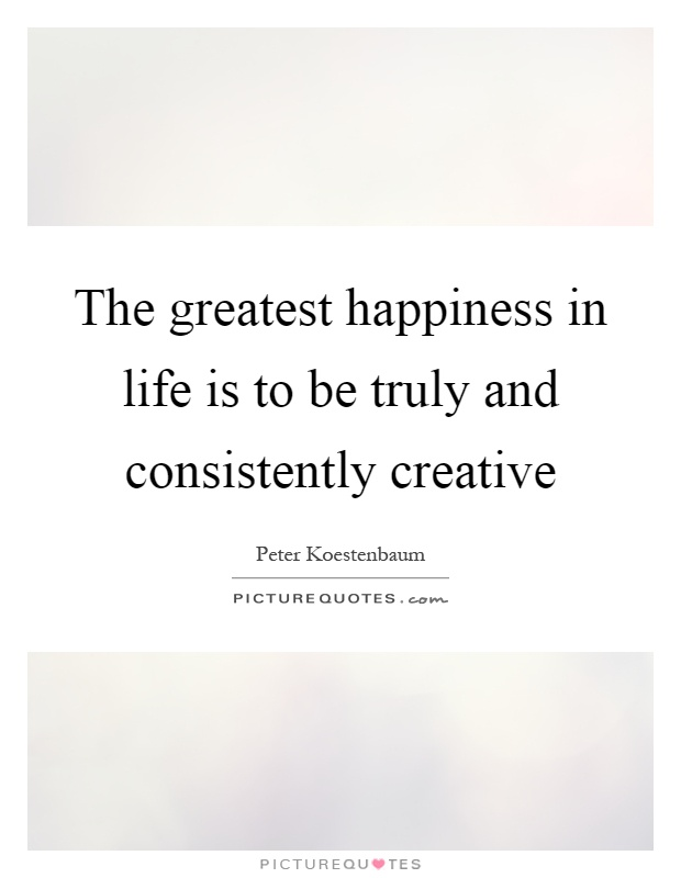 The greatest happiness in life is to be truly and consistently creative Picture Quote #1