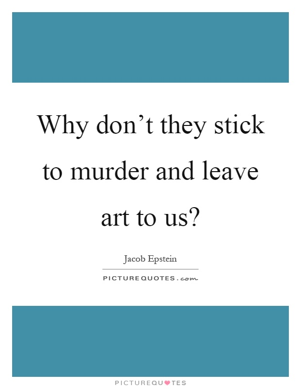 Why don't they stick to murder and leave art to us? Picture Quote #1