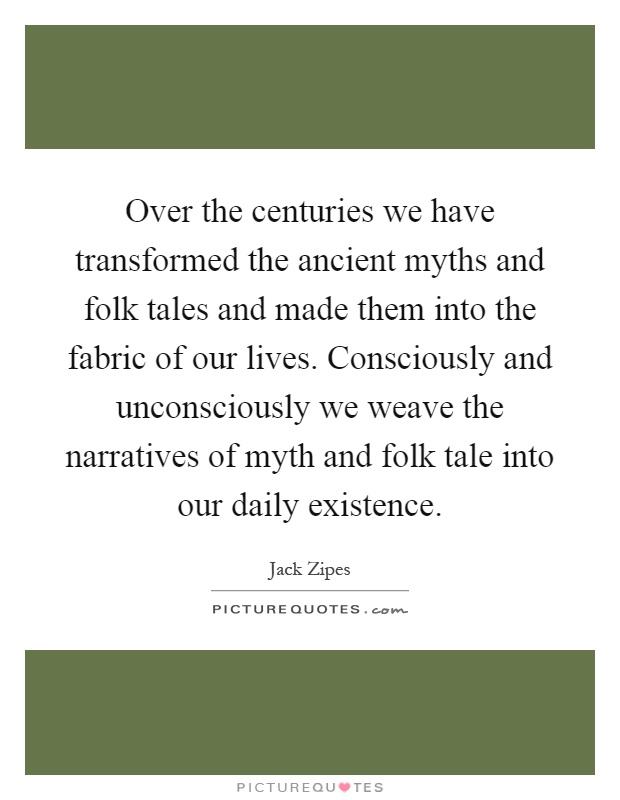 Over the centuries we have transformed the ancient myths and folk tales and made them into the fabric of our lives. Consciously and unconsciously we weave the narratives of myth and folk tale into our daily existence Picture Quote #1
