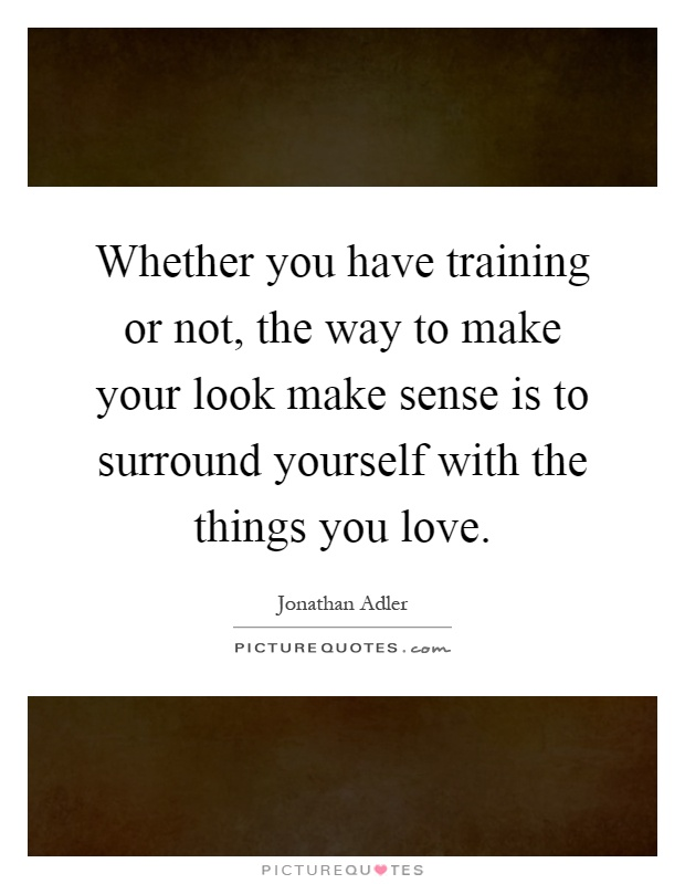 Whether you have training or not, the way to make your look make sense is to surround yourself with the things you love Picture Quote #1
