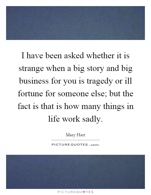 I have been asked whether it is strange when a big story and big business for you is tragedy or ill fortune for someone else; but the fact is that is how many things in life work sadly Picture Quote #1