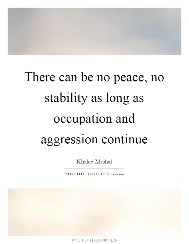 There can be no peace, no stability as long as occupation and aggression continue Picture Quote #1
