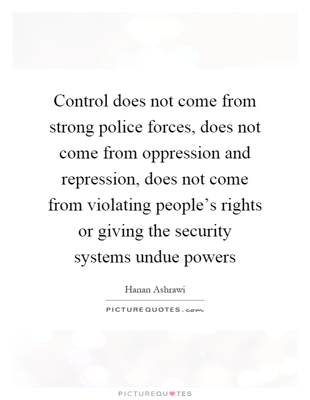Control does not come from strong police forces, does not come from oppression and repression, does not come from violating people's rights or giving the security systems undue powers Picture Quote #1