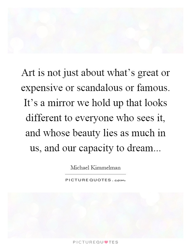 Art is not just about what's great or expensive or scandalous or famous. It's a mirror we hold up that looks different to everyone who sees it, and whose beauty lies as much in us, and our capacity to dream Picture Quote #1