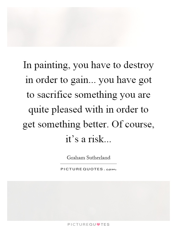 In painting, you have to destroy in order to gain... you have got to sacrifice something you are quite pleased with in order to get something better. Of course, it's a risk Picture Quote #1