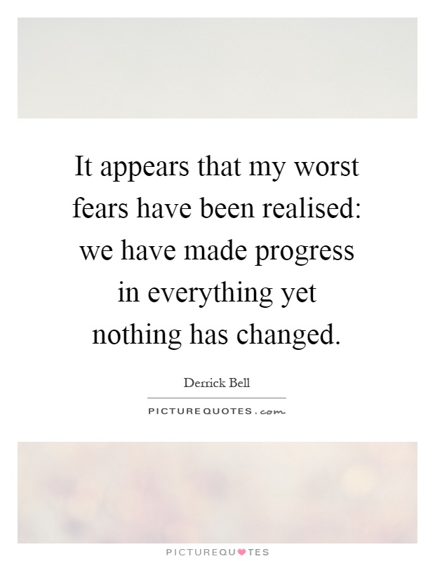 It appears that my worst fears have been realised: we have made progress in everything yet nothing has changed Picture Quote #1