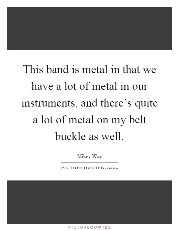 This band is metal in that we have a lot of metal in our instruments, and there's quite a lot of metal on my belt buckle as well Picture Quote #1