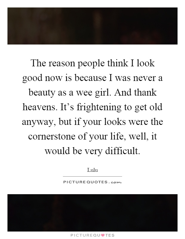 The reason people think I look good now is because I was never a beauty as a wee girl. And thank heavens. It's frightening to get old anyway, but if your looks were the cornerstone of your life, well, it would be very difficult Picture Quote #1