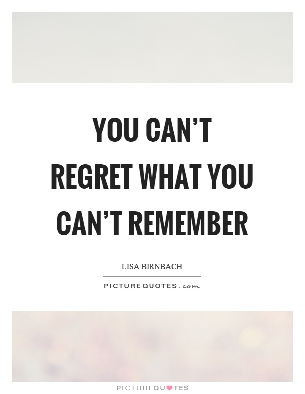 You Canu0027t Regret What You Canu0027t Remember Picture Quote ...