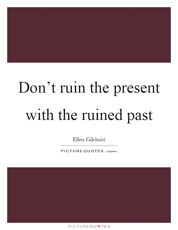 Don't ruin the present with the ruined past Picture Quote #1