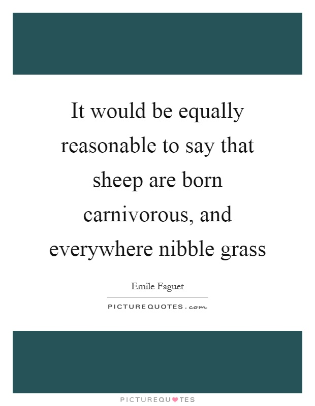 It would be equally reasonable to say that sheep are born carnivorous, and everywhere nibble grass Picture Quote #1