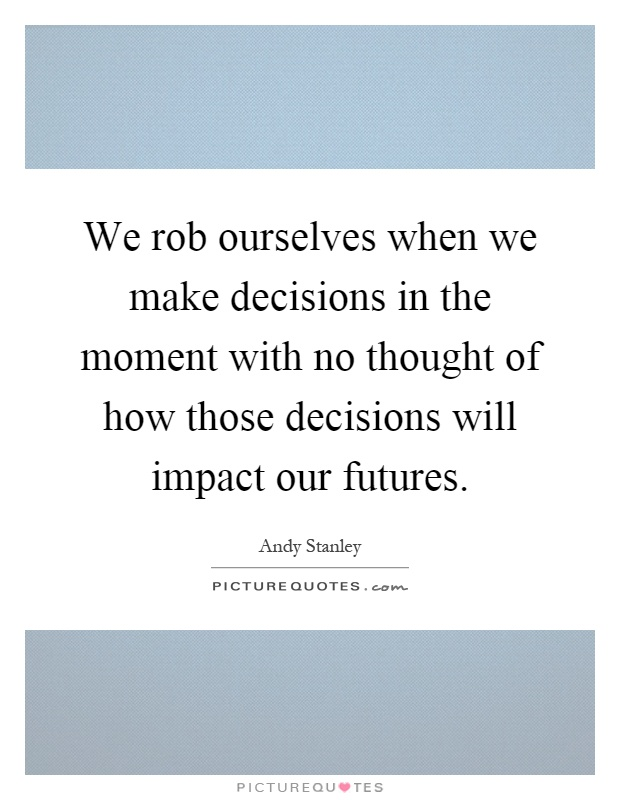 We rob ourselves when we make decisions in the moment with no thought of how those decisions will impact our futures Picture Quote #1