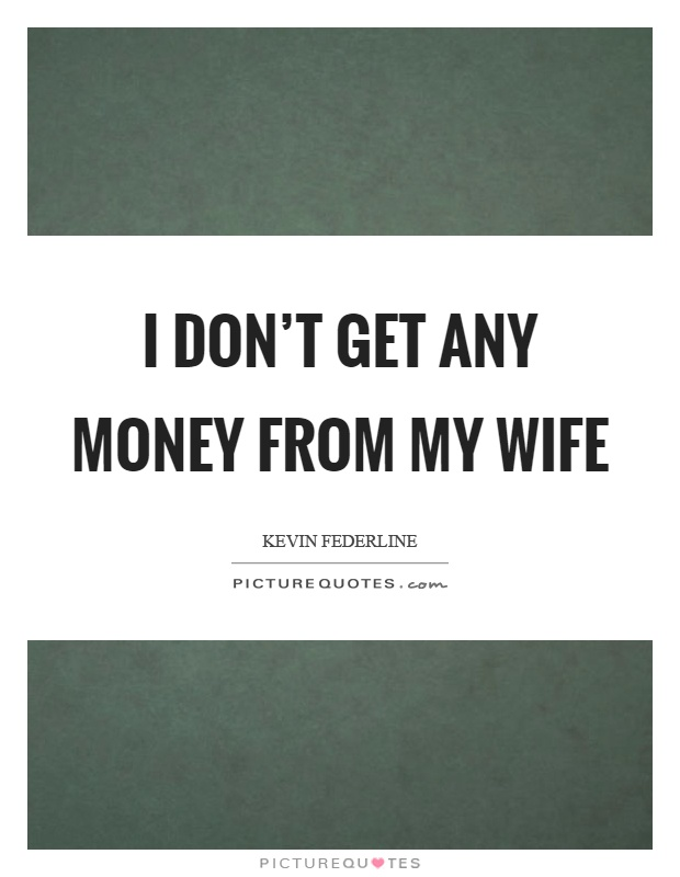 I don't get any money from my wife Picture Quote #1