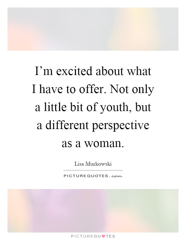 I'm excited about what I have to offer. Not only a little bit of youth, but a different perspective as a woman Picture Quote #1