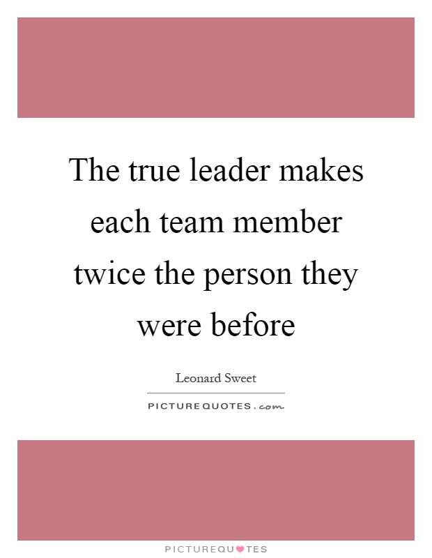 The true leader makes each team member twice the person they were before Picture Quote #1