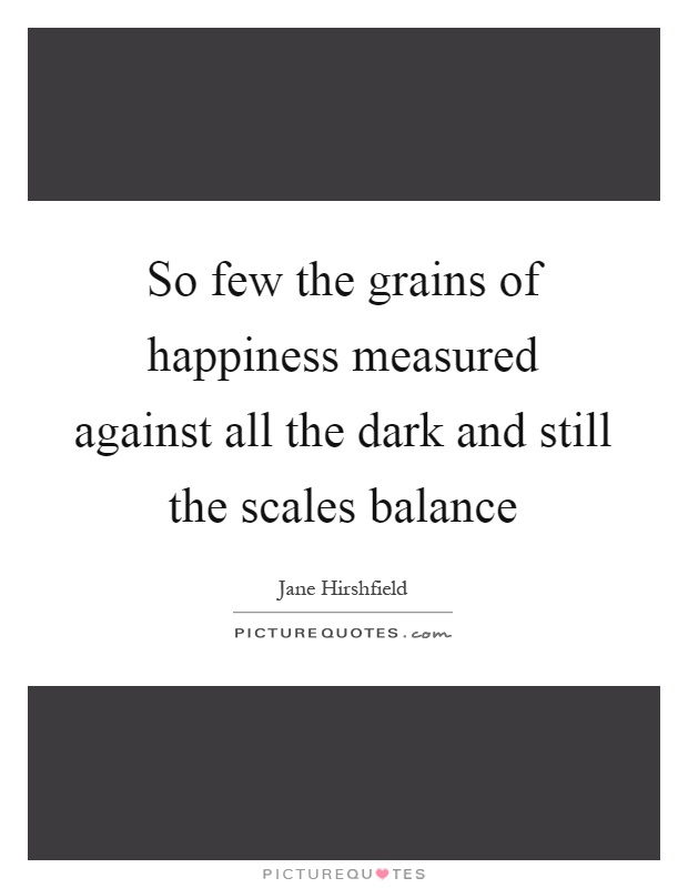So few the grains of happiness measured against all the dark and still the scales balance Picture Quote #1