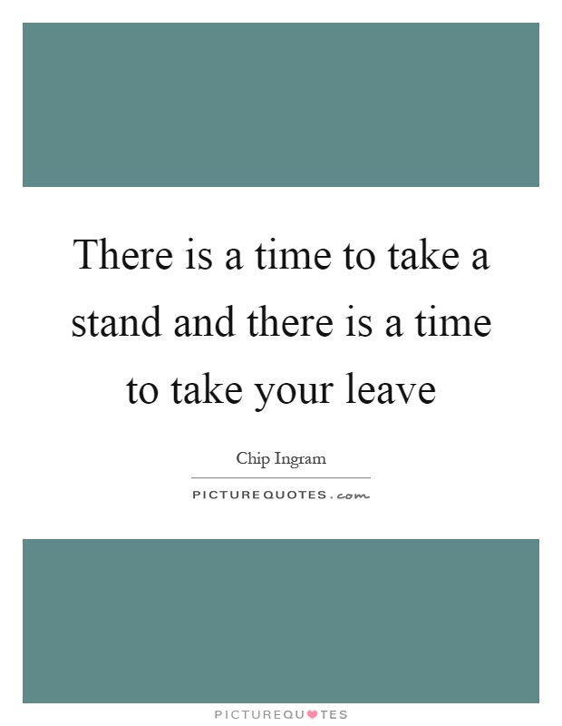 There is a time to take a stand and there is a time to take your leave Picture Quote #1
