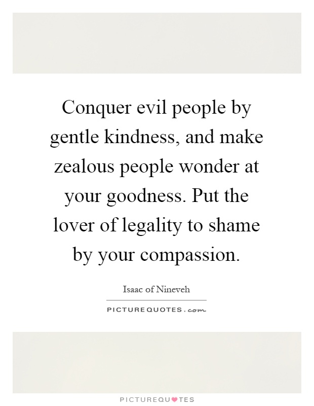 Conquer evil people by gentle kindness, and make zealous people wonder at your goodness. Put the lover of legality to shame by your compassion Picture Quote #1