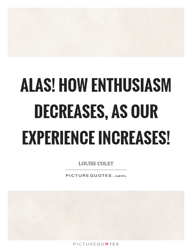 Alas! How enthusiasm decreases, as our experience increases! Picture Quote #1