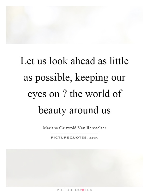 Let us look ahead as little as possible, keeping our eyes on? the world of beauty around us Picture Quote #1