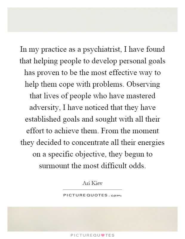 In my practice as a psychiatrist, I have found that helping people to develop personal goals has proven to be the most effective way to help them cope with problems. Observing that lives of people who have mastered adversity, I have noticed that they have established goals and sought with all their effort to achieve them. From the moment they decided to concentrate all their energies on a specific objective, they begun to surmount the most difficult odds Picture Quote #1